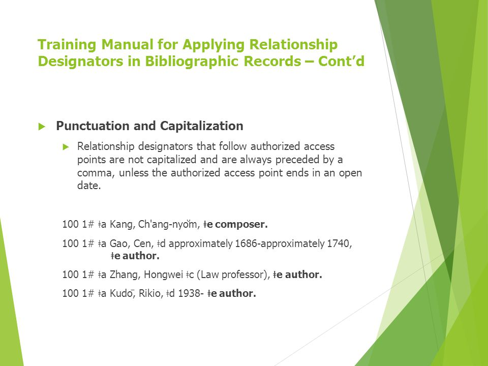 Training Manual for Applying Relationship Designators in Bibliographic Records – Cont'd  Punctuation and Capitalization  Relationship designators that follow authorized access points are not capitalized and are always preceded by a comma, unless the authorized access point ends in an open date.
