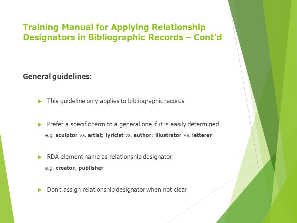 Training Manual for Applying Relationship Designators in Bibliographic Records – Cont'd General guidelines:  This guideline only applies to bibliographic records  Prefer a specific term to a general one if it is easily determined e.g.