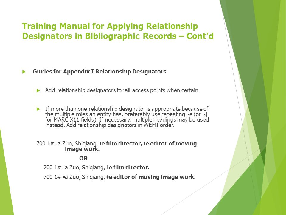 Training Manual for Applying Relationship Designators in Bibliographic Records – Cont'd  Guides for Appendix I Relationship Designators  Add relationship designators for all access points when certain  If more than one relationship designator is appropriate because of the multiple roles an entity has, preferably use repeating $e (or $j for MARC X11 fields).