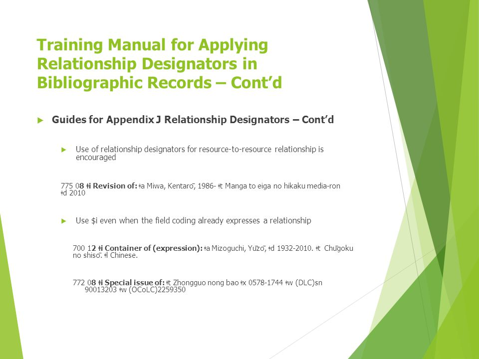Training Manual for Applying Relationship Designators in Bibliographic Records – Cont'd  Guides for Appendix J Relationship Designators – Cont'd  Use of relationship designators for resource-to-resource relationship is encouraged 775 08 ǂ i Revision of: ǂ a Miwa, Kentarō, 1986- ǂ t Manga to eiga no hikaku media-ron ǂ d 2010  Use $i even when the field coding already expresses a relationship 700 12 ǂ i Container of (expression): ǂ a Mizoguchi, Yūzō, ǂ d 1932-2010.