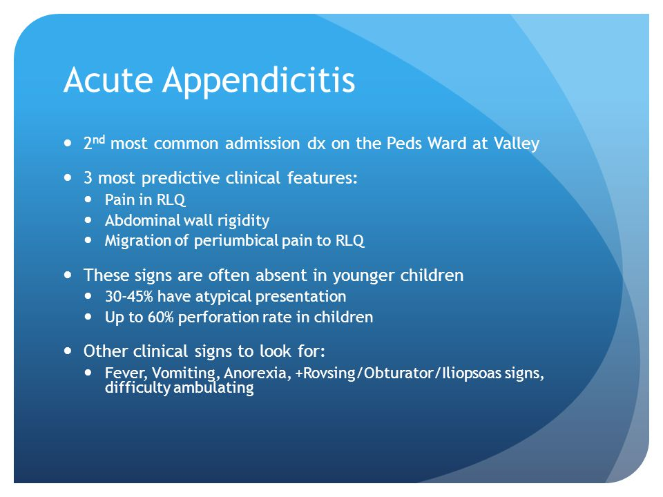 Acute Appendicitis 2 nd most common admission dx on the Peds Ward at Valley 3 most predictive clinical features: Pain in RLQ Abdominal wall rigidity Migration of periumbical pain to RLQ These signs are often absent in younger children 30-45% have atypical presentation Up to 60% perforation rate in children Other clinical signs to look for: Fever, Vomiting, Anorexia, +Rovsing/Obturator/Iliopsoas signs, difficulty ambulating