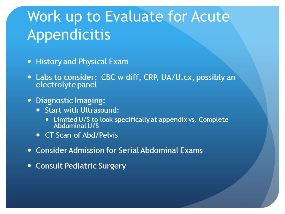Work up to Evaluate for Acute Appendicitis History and Physical Exam Labs to consider: CBC w diff, CRP, UA/U.cx, possibly an electrolyte panel Diagnostic Imaging: Start with Ultrasound: Limited U/S to look specifically at appendix vs.
