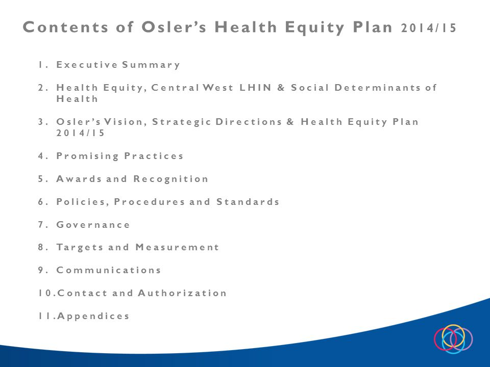 1.Executive Summary 2.Health Equity, Central West LHIN & Social Determinants of Health 3.Osler's Vision, Strategic Directions & Health Equity Plan 2014/15 4.Promising Practices 5.Awards and Recognition 6.Policies, Procedures and Standards 7.Governance 8.Targets and Measurement 9.Communications 10.Contact and Authorization 11.Appendices Contents of Osler's Health Equity Plan 2014/15
