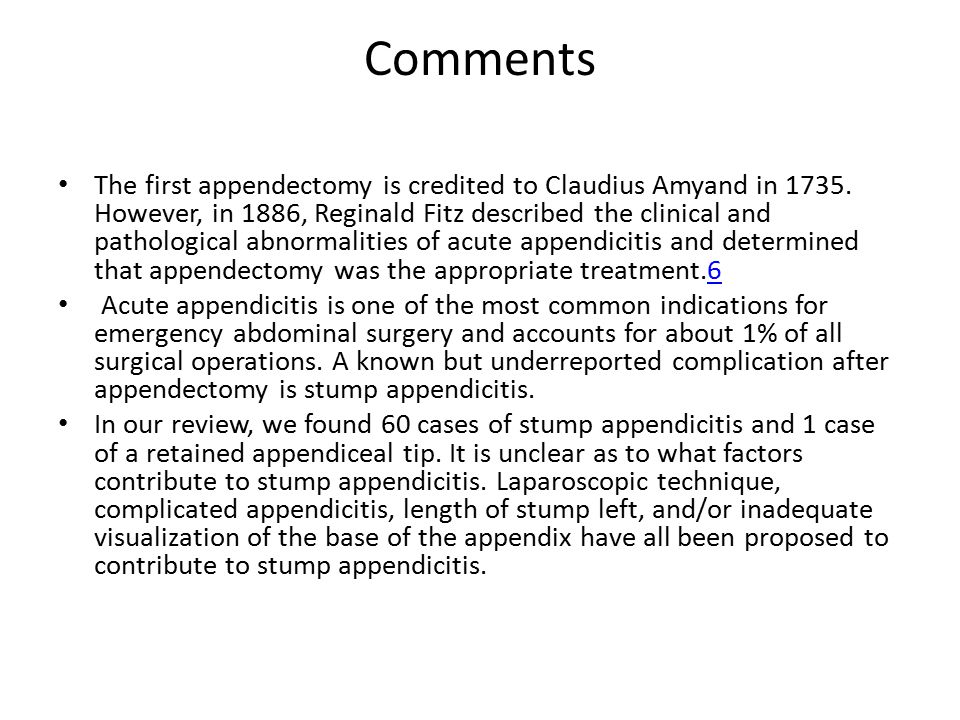 Comments The first appendectomy is credited to Claudius Amyand in 1735. However, in 1886, Reginald Fitz described the clinical and pathological abnorm