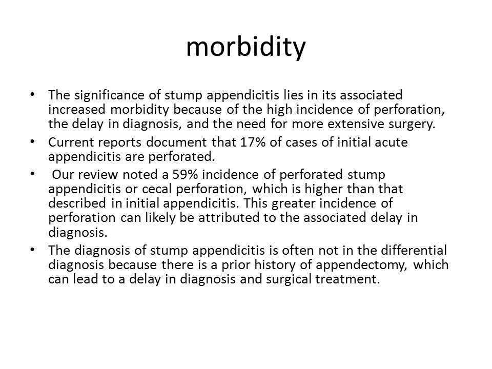 morbidity The significance of stump appendicitis lies in its associated increased morbidity because of the high incidence of perforation, the delay in