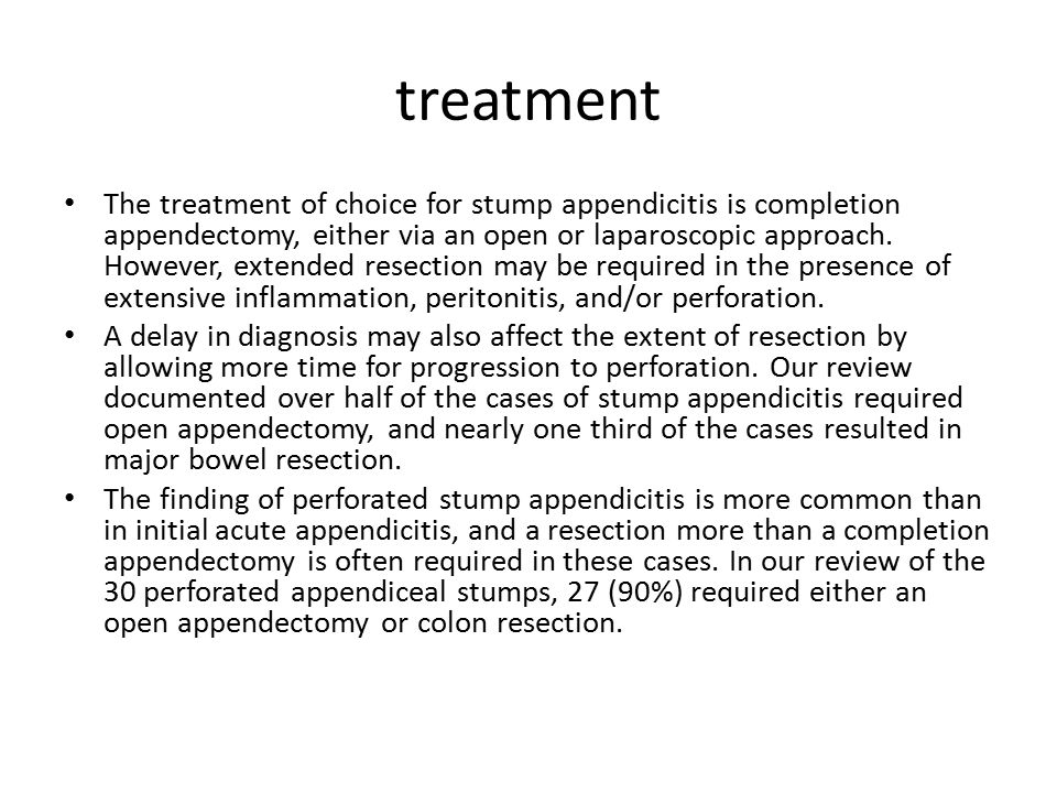 treatment The treatment of choice for stump appendicitis is completion appendectomy, either via an open or laparoscopic approach. However, extended re