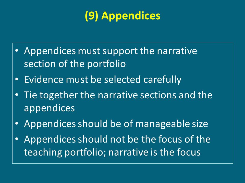 (9) Appendices Appendices must support the narrative section of the portfolio Evidence must be selected carefully Tie together the narrative sections and the appendices Appendices should be of manageable size Appendices should not be the focus of the teaching portfolio; narrative is the focus