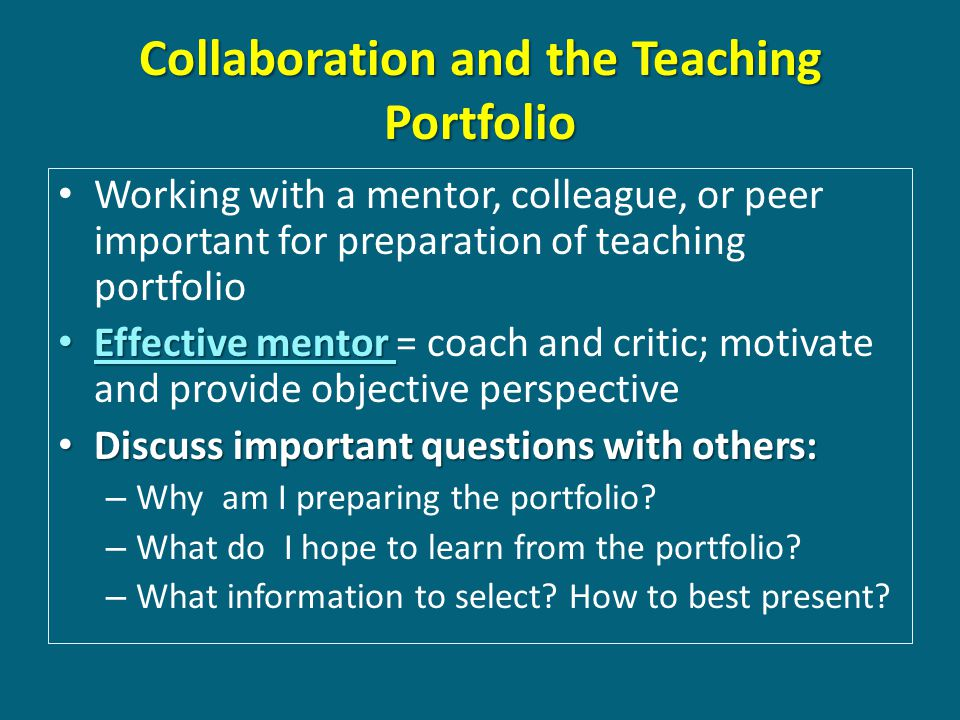 Collaboration and the Teaching Portfolio Working with a mentor, colleague, or peer important for preparation of teaching portfolio Effective mentor Effective mentor = coach and critic; motivate and provide objective perspective Discuss important questions with others: Discuss important questions with others: – Why am I preparing the portfolio.