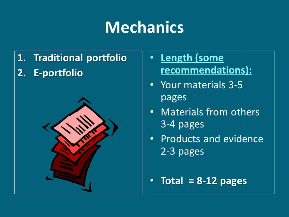 Mechanics 1.Traditional portfolio 2.E-portfolio Length (some recommendations): Your materials 3-5 pages Materials from others 3-4 pages Products and evidence 2-3 pages Total = 8-12 pages Total = 8-12 pages