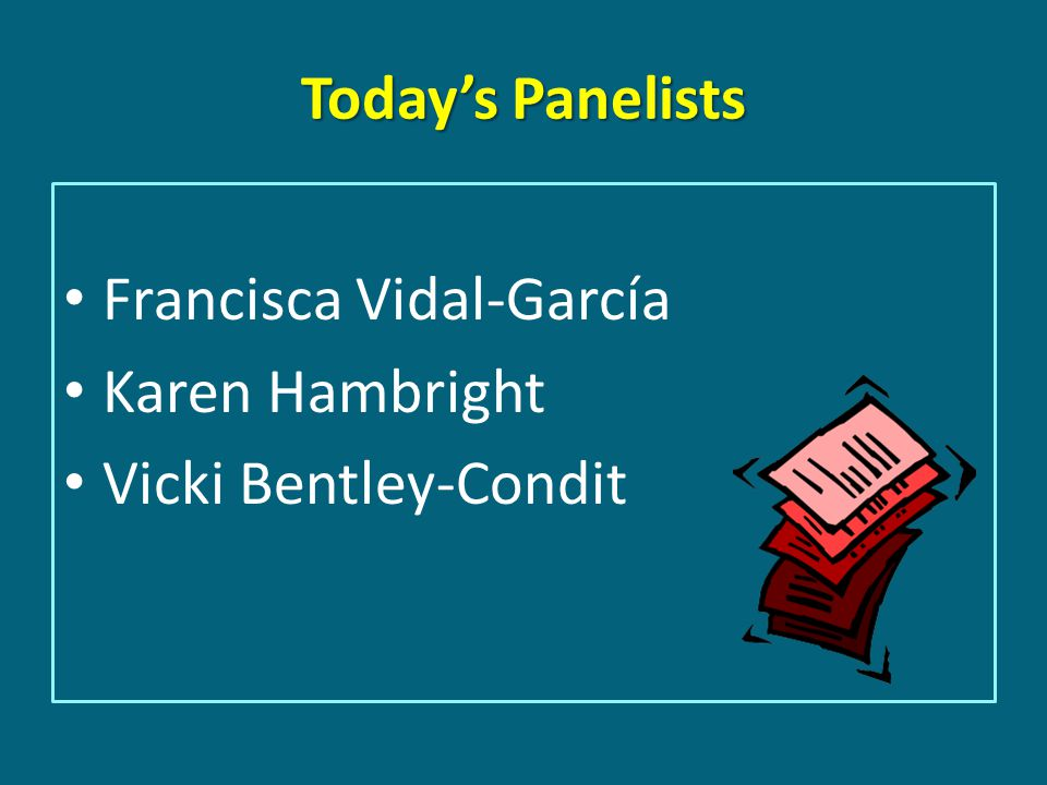 Today's Panelists Francisca Vidal-García Karen Hambright Vicki Bentley-Condit