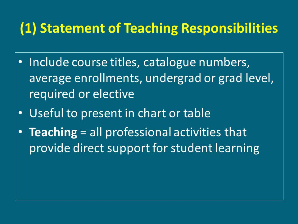 (1) Statement of Teaching Responsibilities Include course titles, catalogue numbers, average enrollments, undergrad or grad level, required or elective Useful to present in chart or table Teaching = all professional activities that provide direct support for student learning