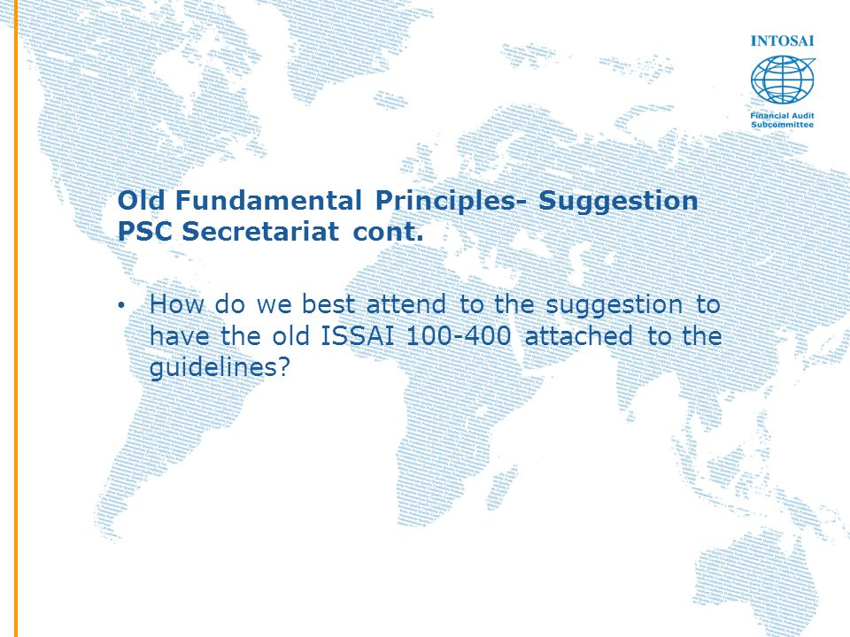 Old Fundamental Principles- Suggestion PSC Secretariat cont. How do we best attend to the suggestion to have the old ISSAI 100-400 attached to the gui