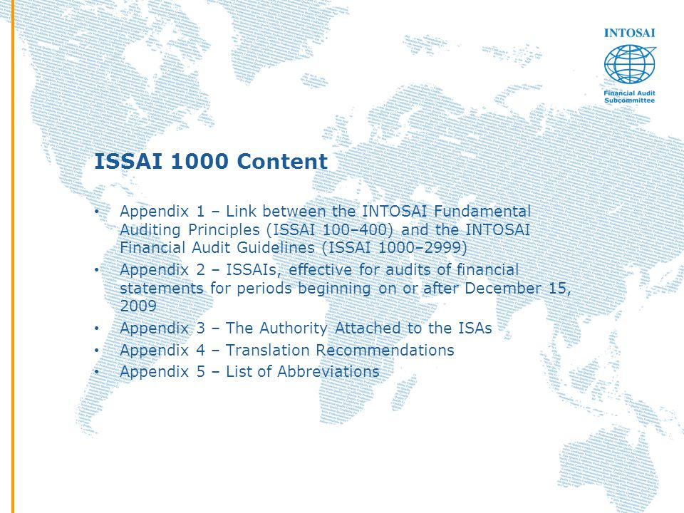 ISSAI 1000 Content Appendix 1 – Link between the INTOSAI Fundamental Auditing Principles (ISSAI 100–400) and the INTOSAI Financial Audit Guidelines (ISSAI 1000–2999) Appendix 2 – ISSAIs, effective for audits of financial statements for periods beginning on or after December 15, 2009 Appendix 3 – The Authority Attached to the ISAs Appendix 4 – Translation Recommendations Appendix 5 – List of Abbreviations