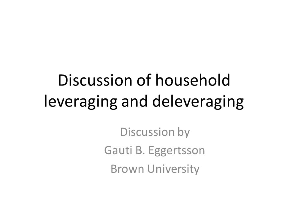Discussion of household leveraging and deleveraging Discussion by Gauti B.