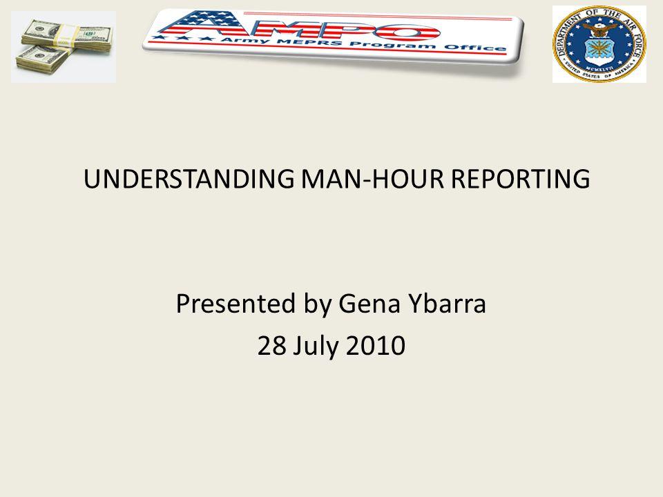 UNDERSTANDING MAN-HOUR REPORTING Presented by Gena Ybarra 28 July 2010