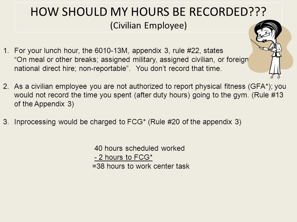 "HOW SHOULD MY HOURS BE RECORDED??? (Civilian Employee) 1.For your lunch hour, the 6010-13M, appendix 3, rule #22, states ""On meal or other breaks; ass"