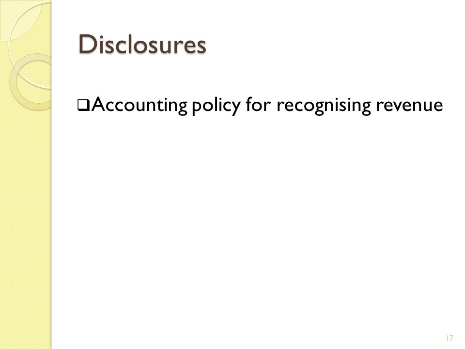 Disclosures Accounting policy for recognising revenue amount of each of the following types of revenue: ◦ sale of goods ◦ rendering of services ◦ interest ◦ royalties ◦ dividends ◦ within each of the above categories, the amount of revenue from exchanges of goods or services 18