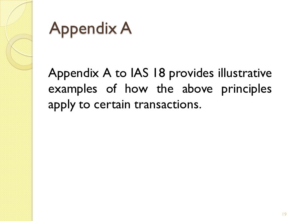 Appendix A Appendix A to IAS 18 provides illustrative examples of how the above principles apply to certain transactions. 19