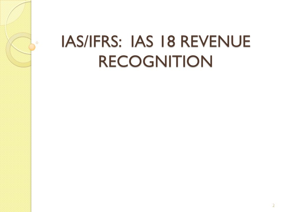 History of IAS18  April 1981 Exposure Draft E20 Revenue Recognition  December 1982 IAS 18 Revenue Recognition  1 January 1984 Effective date of IAS 18 (1982)  May 1992 E41 Revenue Recognition  December 1993 IAS 18 Revenue Recognition (revised as part of the Comparability of Financial Statements project)  1 January 1995 Effective date of IAS 18 (1993) Revenue Recognition  December 1998 Amended by IAS 39 Financial Instruments: Recognition and Measurement, effective 1 January 2001  16 April 2009 Appendix to IAS 18 amended for Annual Improvements to IFRSs 2009.