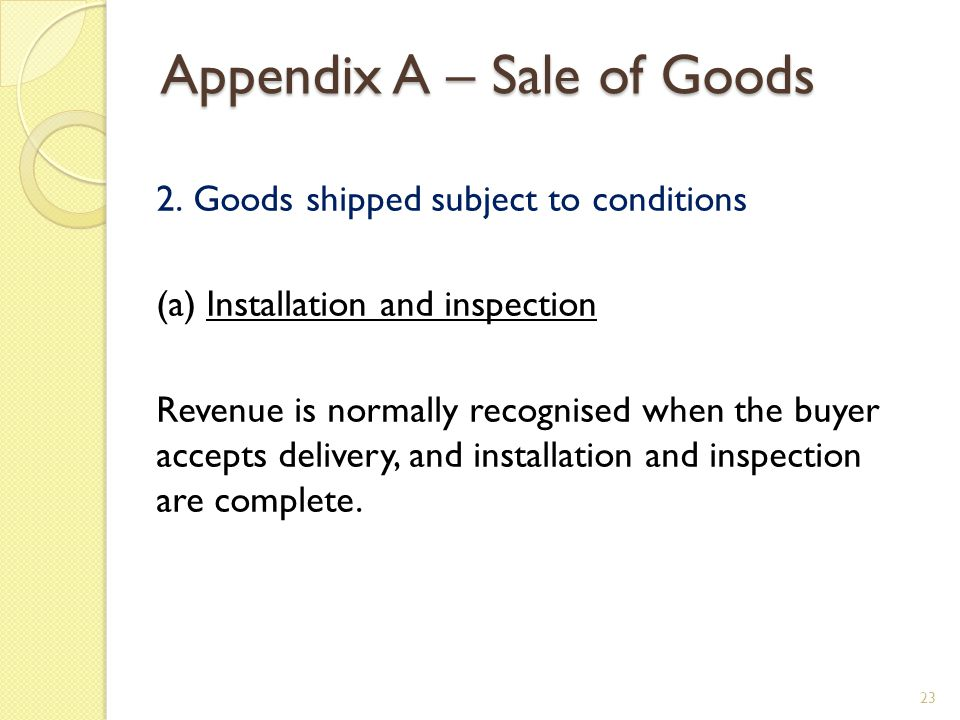 Appendix A – Sale of Goods 2. Goods shipped subject to conditions (a) Installation and inspection Revenue is normally recognised when the buyer accept
