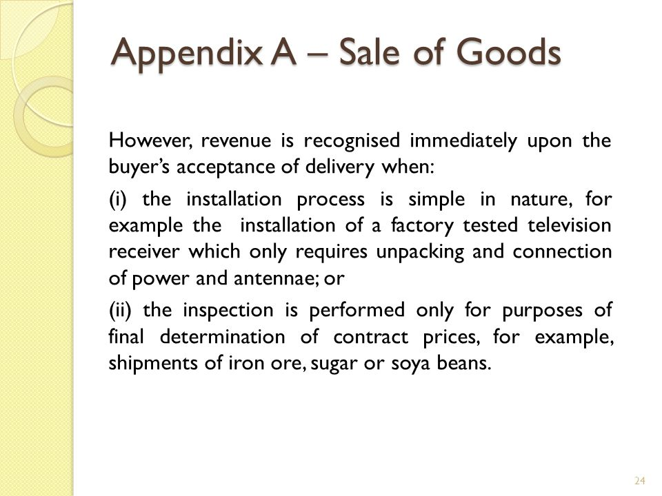 Appendix A – Sale of Goods However, revenue is recognised immediately upon the buyer's acceptance of delivery when: (i) the installation process is si