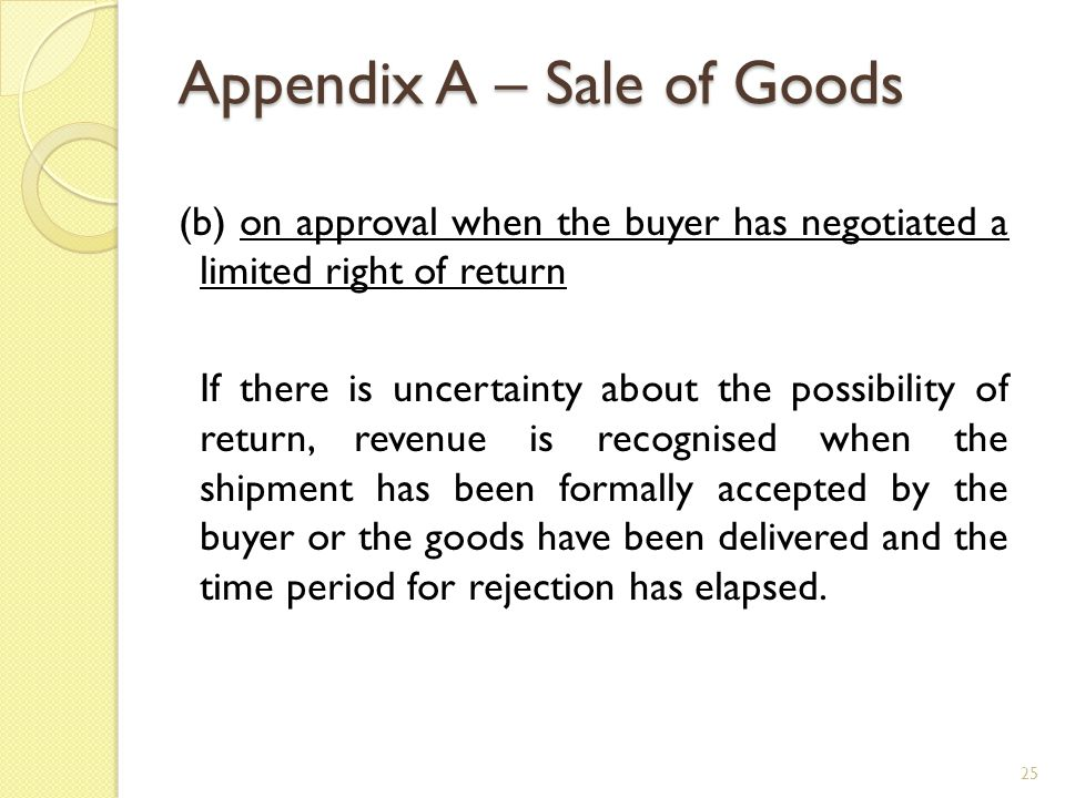 Appendix A – Sale of Goods (b) on approval when the buyer has negotiated a limited right of return If there is uncertainty about the possibility of re