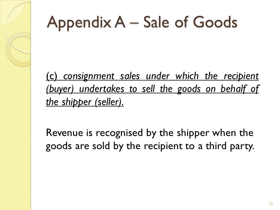 Appendix A – Sale of Goods (c) consignment sales under which the recipient (buyer) undertakes to sell the goods on behalf of the shipper (seller). Rev