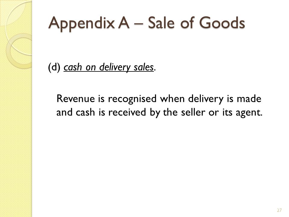 Appendix A – Sale of Goods (d) cash on delivery sales. Revenue is recognised when delivery is made and cash is received by the seller or its agent. 27