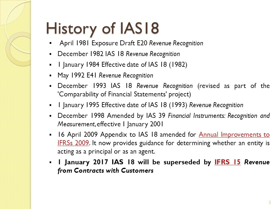 History of IAS18  April 1981 Exposure Draft E20 Revenue Recognition  December 1982 IAS 18 Revenue Recognition  1 January 1984 Effective date of IAS