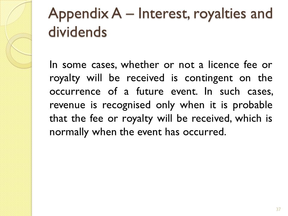 Appendix A – Interest, royalties and dividends 37 In some cases, whether or not a licence fee or royalty will be received is contingent on the occurre