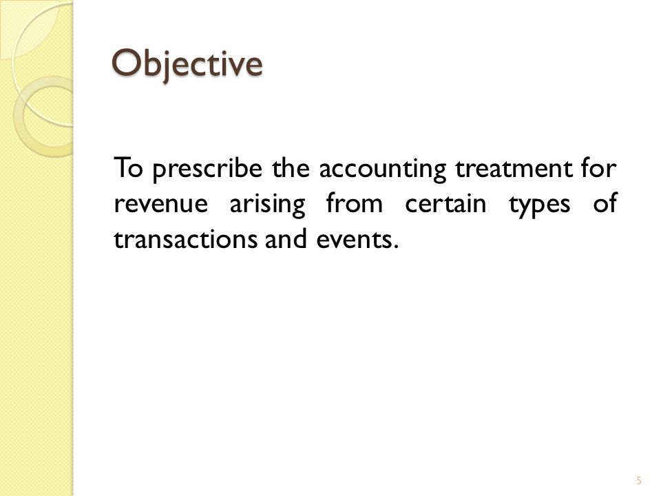 Objective To prescribe the accounting treatment for revenue arising from certain types of transactions and events. 5