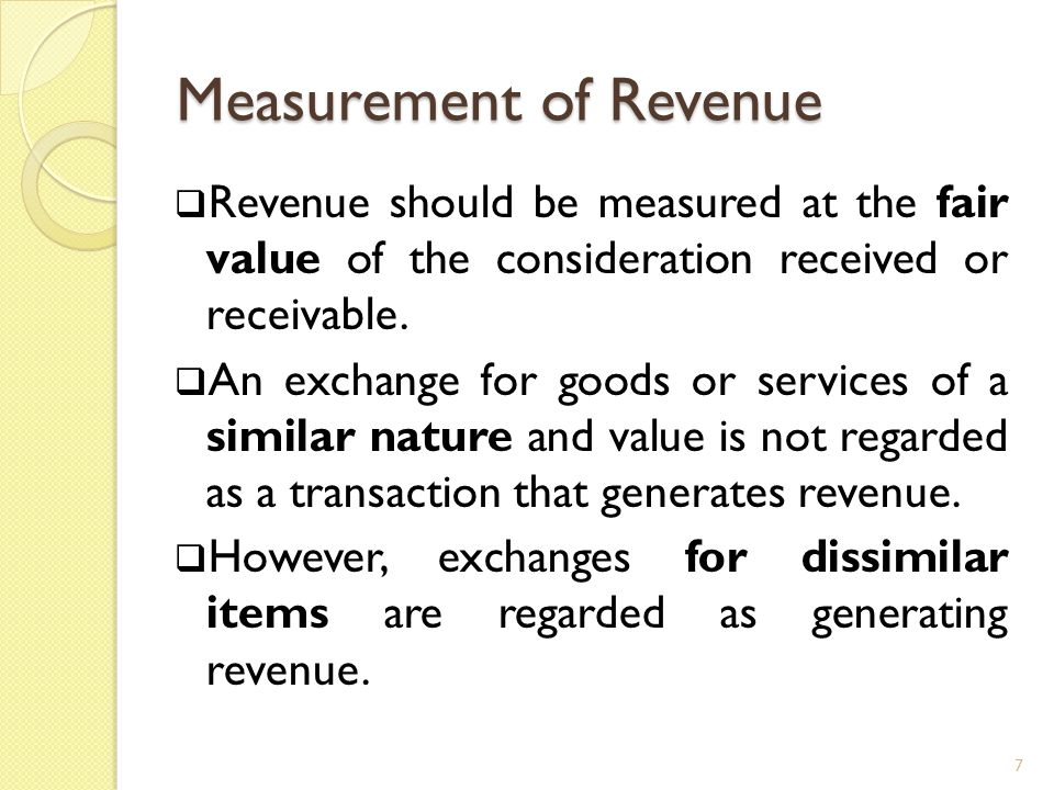 Measurement of Revenue  Revenue should be measured at the fair value of the consideration received or receivable.  An exchange for goods or services