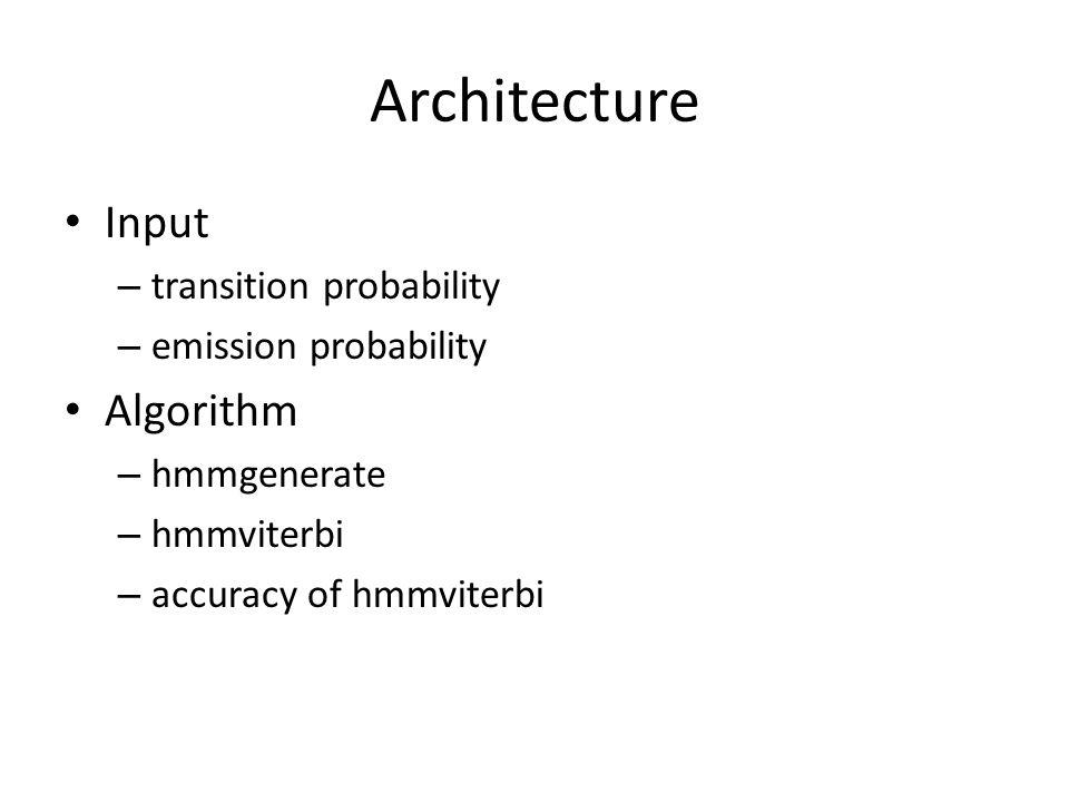 Architecture Input – transition probability – emission probability Algorithm – hmmgenerate – hmmviterbi – accuracy of hmmviterbi