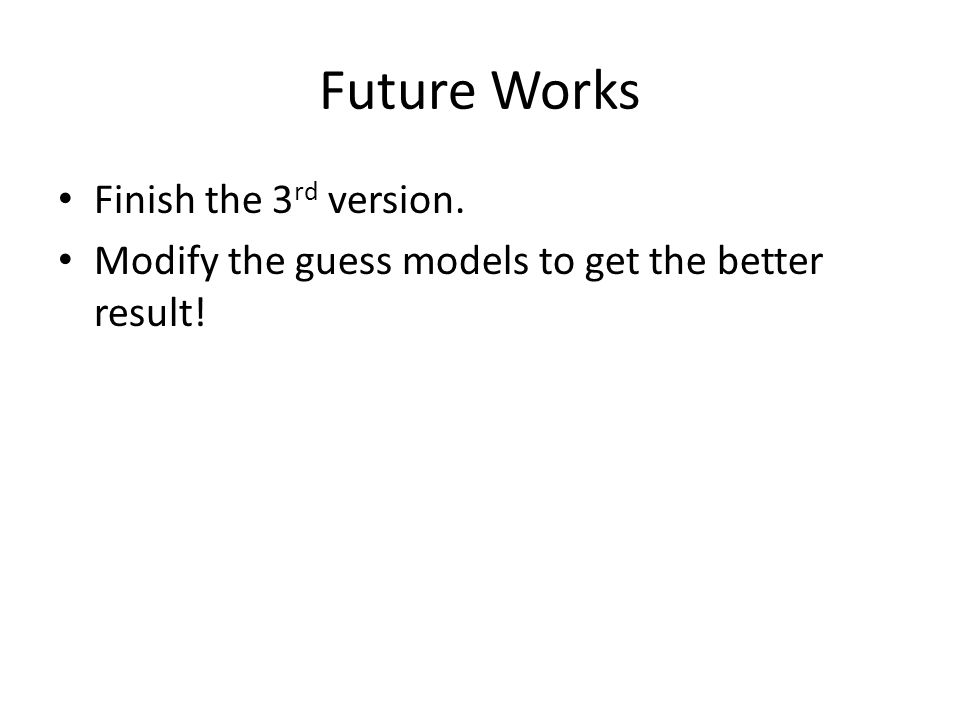 Future Works Finish the 3 rd version. Modify the guess models to get the better result!