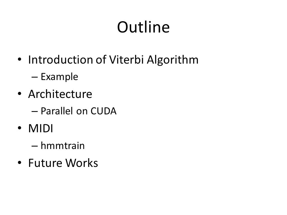 Outline Introduction of Viterbi Algorithm – Example Architecture – Parallel on CUDA MIDI – hmmtrain Future Works
