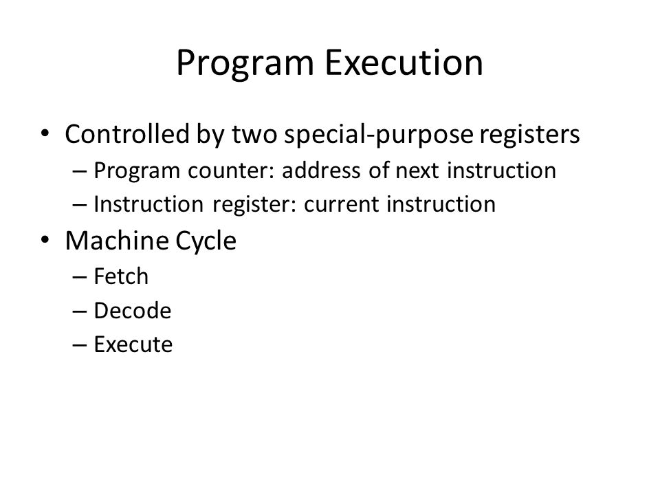 Program Execution Controlled by two special-purpose registers – Program counter: address of next instruction – Instruction register: current instructi