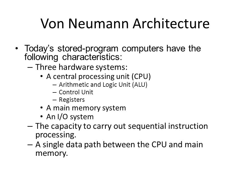Von Neumann Architecture Today's stored-program computers have the following characteristics: – Three hardware systems: A central processing unit (CPU