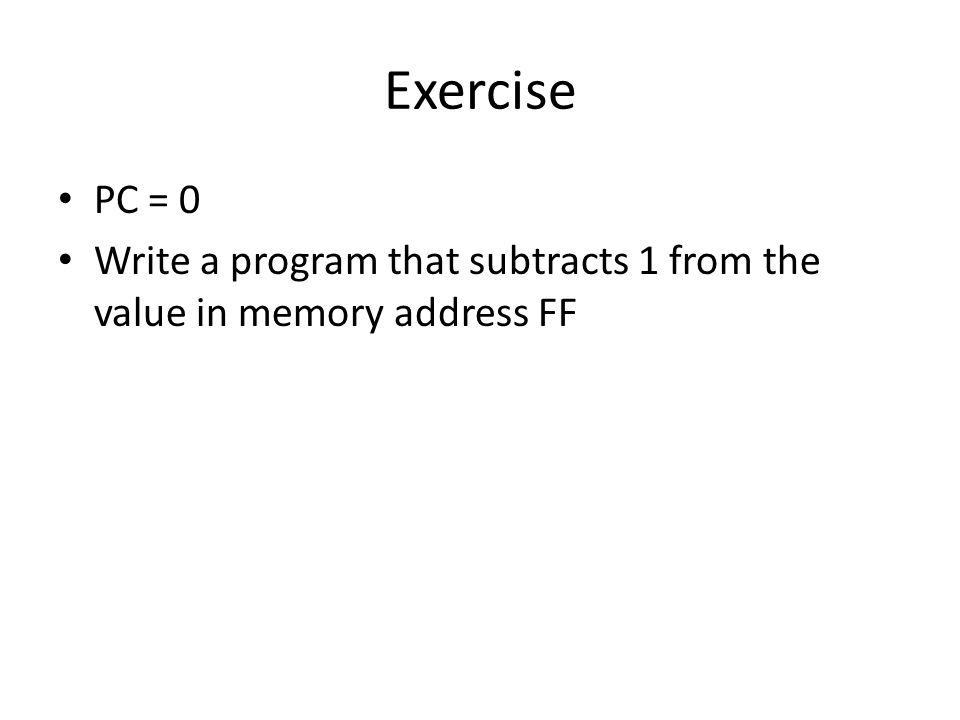Exercise PC = 0 Write a program that subtracts 1 from the value in memory address FF