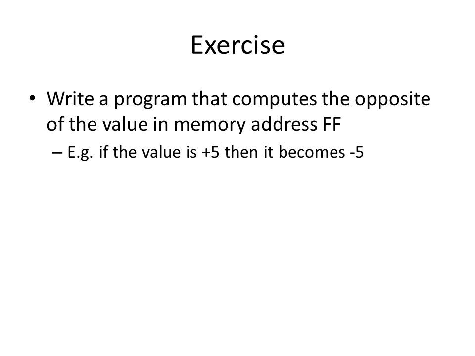 Exercise Write a program that computes the opposite of the value in memory address FF – E.g. if the value is +5 then it becomes -5