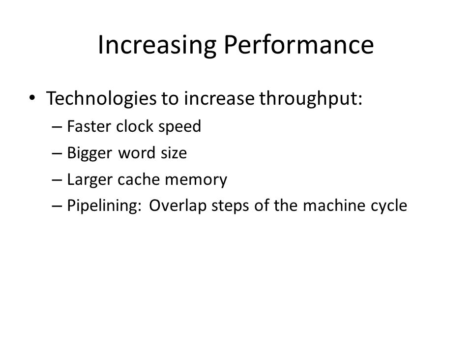 Increasing Performance Technologies to increase throughput: – Faster clock speed – Bigger word size – Larger cache memory – Pipelining: Overlap steps