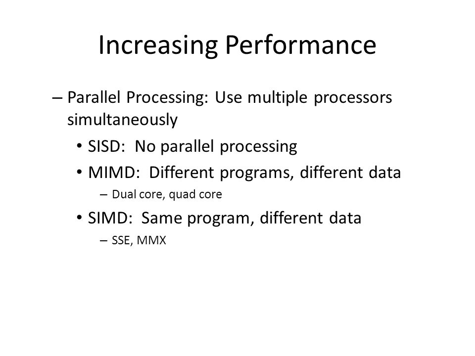 Increasing Performance – Parallel Processing: Use multiple processors simultaneously SISD: No parallel processing MIMD: Different programs, different