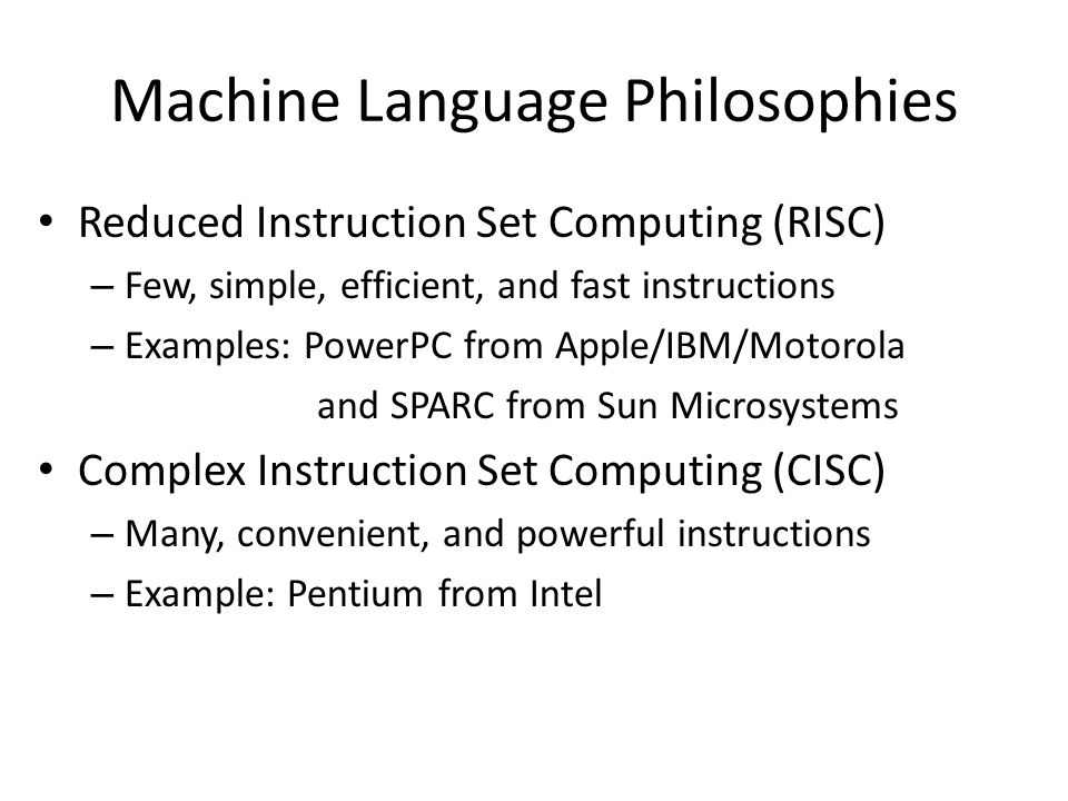 Machine Language Philosophies Reduced Instruction Set Computing (RISC) – Few, simple, efficient, and fast instructions – Examples: PowerPC from Apple/
