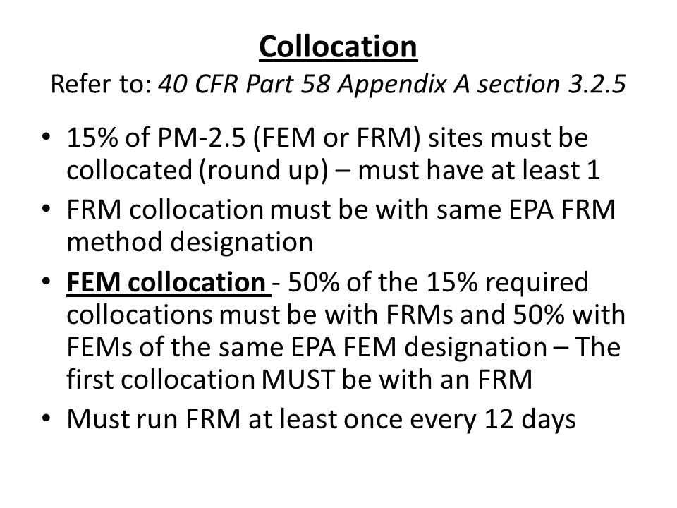 Collocation Refer to: 40 CFR Part 58 Appendix A section 3.2.5 15% of PM-2.5 (FEM or FRM) sites must be collocated (round up) – must have at least 1 FR