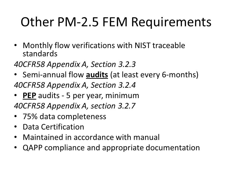 Other PM-2.5 FEM Requirements Monthly flow verifications with NIST traceable standards 40CFR58 Appendix A, Section 3.2.3 Semi-annual flow audits (at least every 6-months) 40CFR58 Appendix A, Section 3.2.4 PEP audits - 5 per year, minimum 40CFR58 Appendix A, section 3.2.7 75% data completeness Data Certification Maintained in accordance with manual QAPP compliance and appropriate documentation