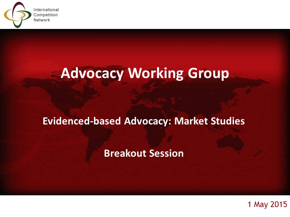 1 May 2015 Advocacy Working Group Evidenced-based Advocacy: Market Studies Breakout Session