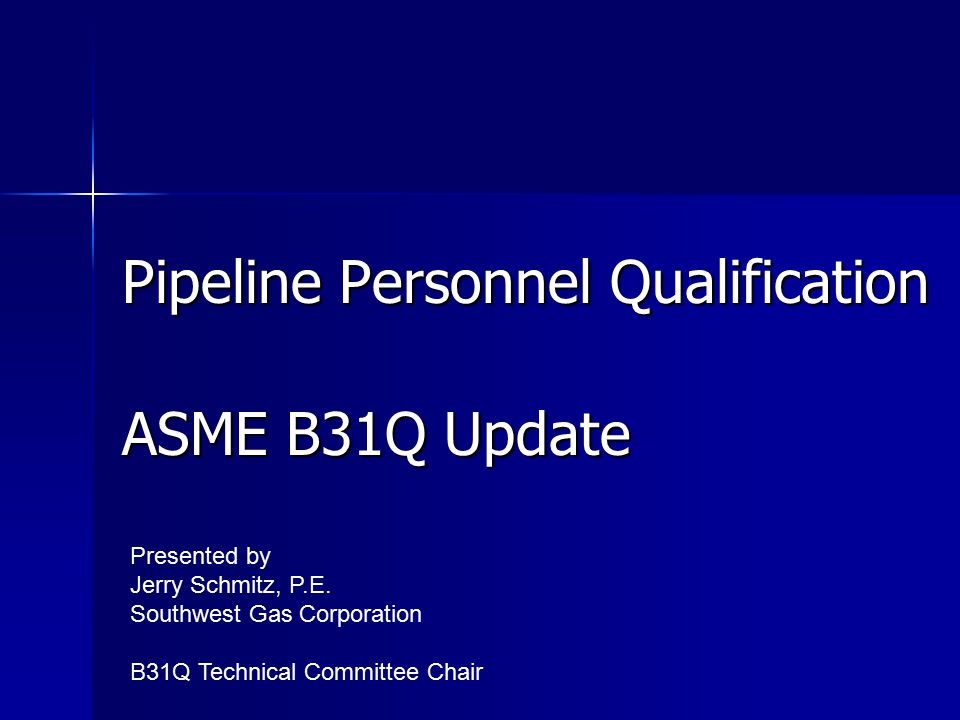 Pipeline Personnel Qualification ASME B31Q Update Presented by Jerry Schmitz, P.E.