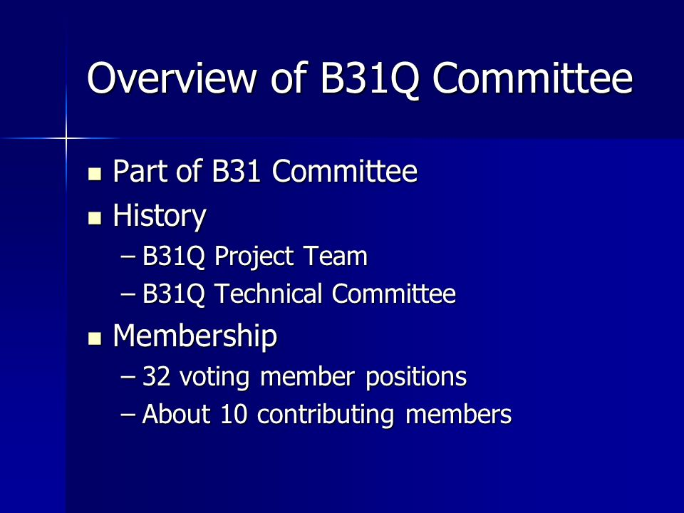 Overview of B31Q Committee Part of B31 Committee Part of B31 Committee History History –B31Q Project Team –B31Q Technical Committee Membership Membership –32 voting member positions –About 10 contributing members