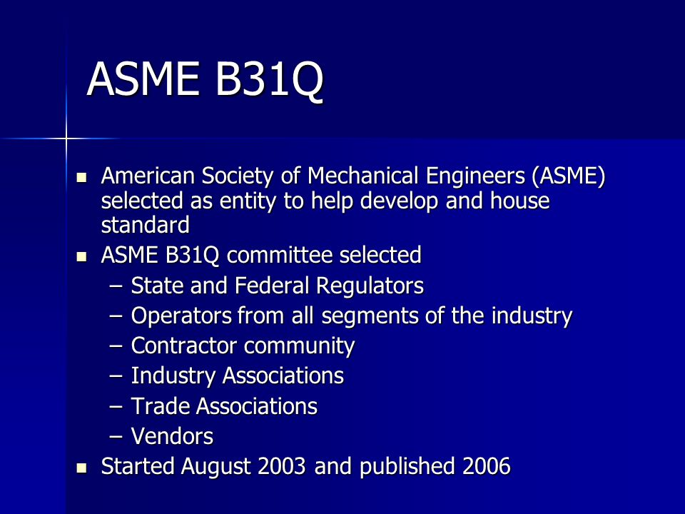 ASME B31Q American Society of Mechanical Engineers (ASME) selected as entity to help develop and house standard American Society of Mechanical Engineers (ASME) selected as entity to help develop and house standard ASME B31Q committee selected ASME B31Q committee selected –State and Federal Regulators –Operators from all segments of the industry –Contractor community –Industry Associations –Trade Associations –Vendors Started August 2003 and published 2006 Started August 2003 and published 2006