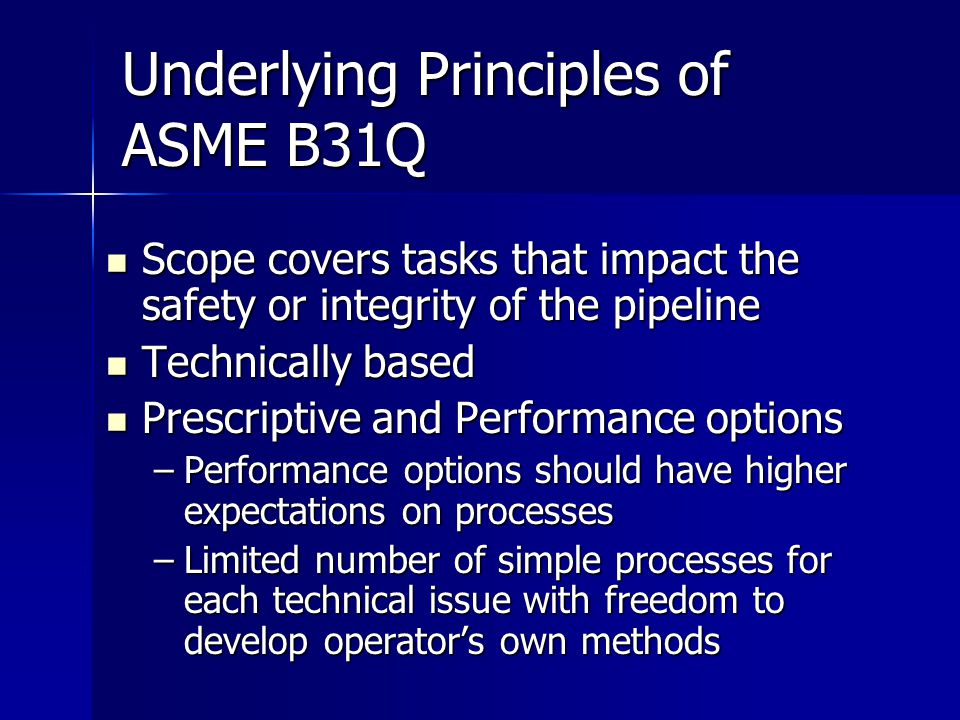 Underlying Principles of ASME B31Q Scope covers tasks that impact the safety or integrity of the pipeline Scope covers tasks that impact the safety or integrity of the pipeline Technically based Technically based Prescriptive and Performance options Prescriptive and Performance options –Performance options should have higher expectations on processes –Limited number of simple processes for each technical issue with freedom to develop operator's own methods