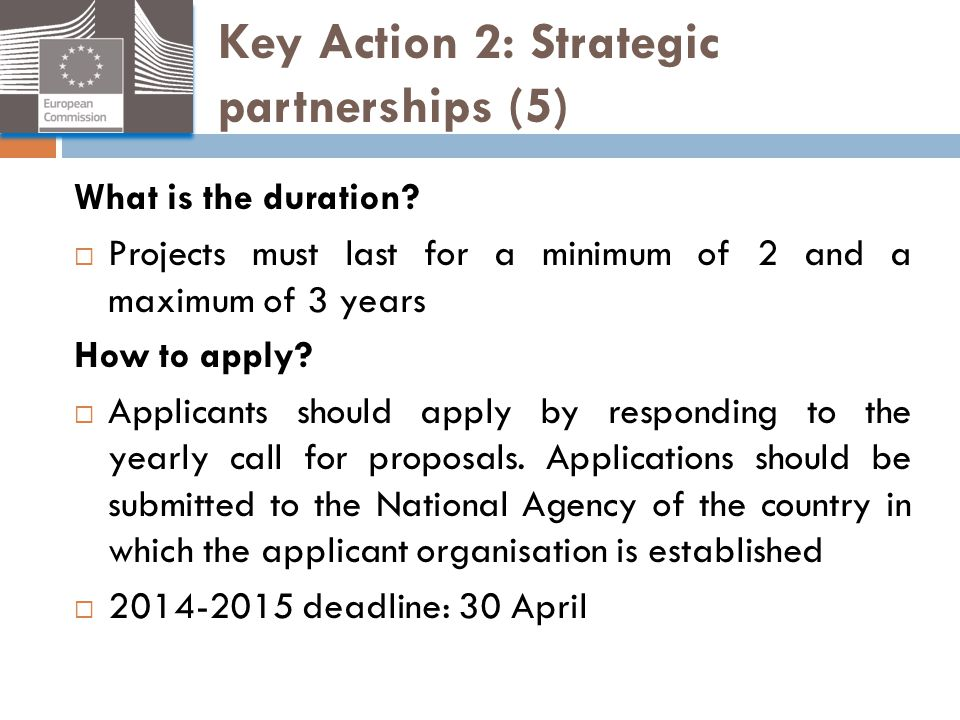 Key Action 2: Strategic partnerships (5) What is the duration?  Projects must last for a minimum of 2 and a maximum of 3 years How to apply?  Applic